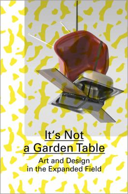 It's Not a Garden Table: Art and Design in the Expanded Field 9783037642115