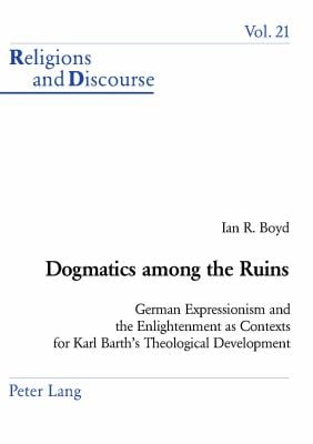 Dogmatics Among the Ruins: German Expressionism and the Enlightenment as Contexts for Karl Barth's Theological Development