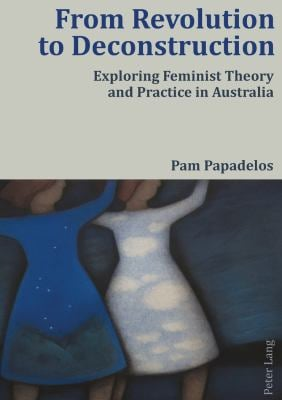 From Revolution to Deconstruction: Exploring Feminist Theory and Practice in Australia