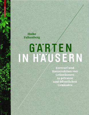 Garten in Hausern: Entwurf Und Konstruktion Von Grunraumen in Privaten Und Offentlichen Gebauden 9783034606233