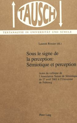 Sous Le Signe de La Perception: Semiotique Et Perception: Actes Du Colloque de L'Association Suisse de Semiotique Du 27 Avril 2001 A L'Univerisite de 9783039100927