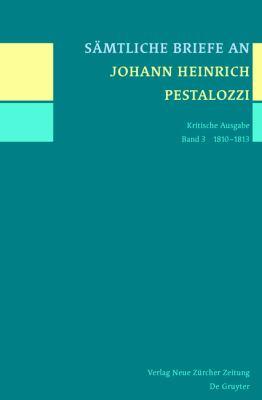 Samtliche Briefe An Johann Heinrich Pestalozzi: Kritische Ausgabe: Band 3: 1810-1813 9783110250817