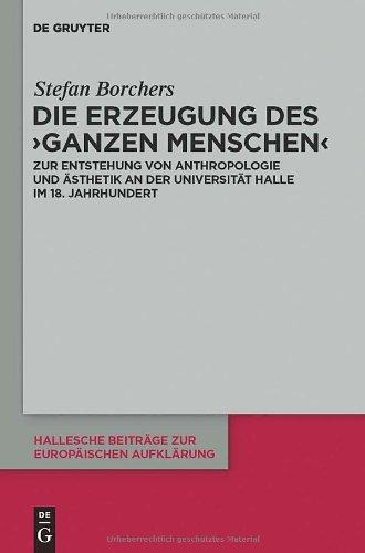 Die Erzeugung Des Ganzen Menschen: Zur Entstehung Von Anthropologie Und Asthetik An der Universitat Halle Im 18. Jahrhundert 9783110251265