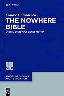 The Nowhere Bible: Utopia, Dystopia, Science Fiction (Studies of the Bible and Its Reception (Sbr))