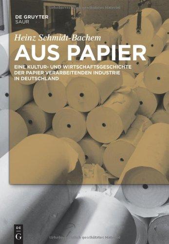Aus Papier: Eine Kultur- Und Wirtschaftsgeschichte der Papier Verarbeitenden Industrie In Deutschland 9783110236071
