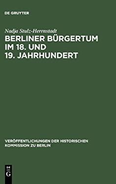 Berliner B Rgertum Im 18. Und 19. Jahrhundert: Unternehmerkarrieren Und Migration. Familien Und Verkehrskreise in Der Hauptstadt Brandenburg-Preu Ens. 9783110165609