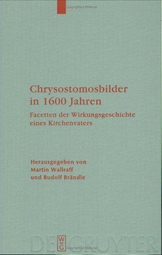 Chrysostomosbilder in 1600 Jahren: Facetten der Wirkungsgeschichte Eines Kirchenvaters 9783110198249