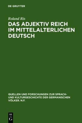 Das Adjektiv Reich Im Mittelalterlichen Deutsch: Geschichte - Semantische Struktur - Stilistik 9783110018356