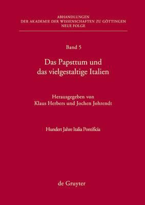 Das Papsttum und das Vielgestaltige Italien: Hundert Jahre Italia Pontificia 9783110214673