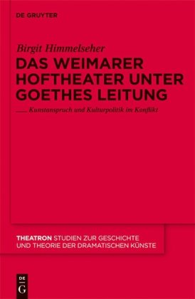 Das Weimarer Hoftheater Unter Goethes Leitung: Kunstanspruch und Kulturpolitik im Konflikt 9783110231496
