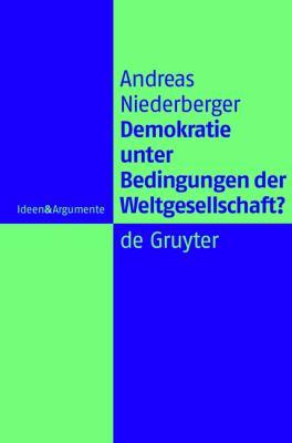 Demokratie unter Bedingungen der Weltgesellschaft?: Normative Grundlagen Legitimer Herrschaft in Einer Globalen Politischen Ordnung 9783110214109