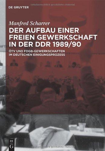 Der Aufbau Einer Freien Gewerkschaft In der DDR 1989/90: OTV Und FDGB-Gewerkschaften Im Deutschen Einigungsprozess 9783110254327