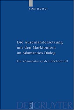 Die Auseinandersetzung Mit Den Markioniten Im Adamantios-Dialog: Ein Kommentar Zu Den B Chern I-II 9783110170924