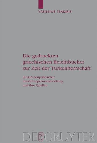 Die Gedruckten Griechischen Beichtbucher Zur Zeit der Turkenherrschaft: Ihr Kirchenpolitischer Entstehungszusammenhang Und Ihre Quellen 9783110212846