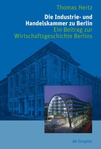 Die Industrie- Und Handelskammer Zu Berlin: Ein Beitrag Zur Wirtschaftsgeschichte Berlins 9783110206692