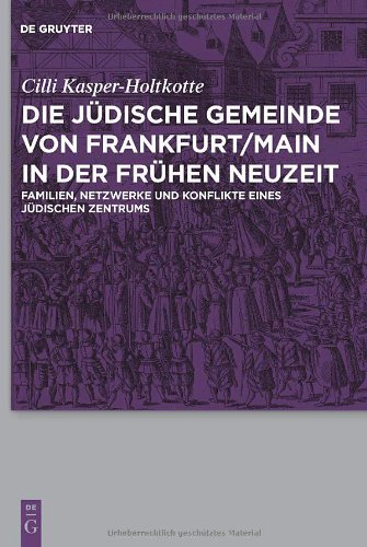 Die Judische Gemeinde von Frankfurt/Main in Der Fruhen Neuzeit: Familien, Netzwerke und Konflikte Eines Judischen Zentrums 9783110231571