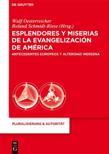 Esplendores y Miserias de La Evangelizaci N de Am Rica: Antecedentes Europeos y Alteridad Ind Gena 9783110236132