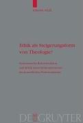 Ethik als Steigerungsform Von Theologie?: Systematische Rekonstruktion Und Kritik Eines Strukturprozesses Im Neuzeitlichen Protestantismus 9783110203905