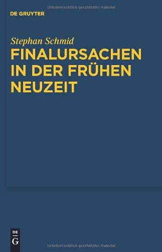 Finalursachen In der Fruhen Neuzeit: Eine Untersuchung der Transformation Teleologischer Erklarungen 9783110246650
