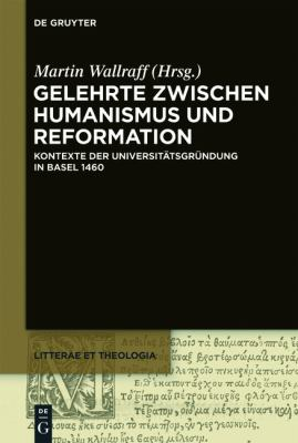 Gelehrte Zwischen Humanismus Und Reformation: Kontexte Der Universit Tsgr Ndung in Basel 1460 9783110266078