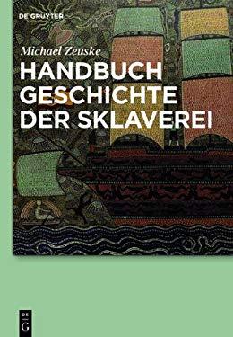 Handbuch Geschichte Der Sklaverei: Eine Globalgeschichte Von Den Anf Ngen Bis Zur Gegenwart 9783110278804