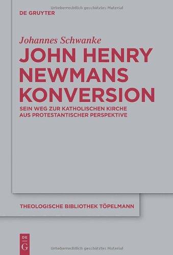 John Henry Newmans Konversion: Sein Weg Zur Katholischen Kirche Aus Protestantischer Perspektive 9783110228946