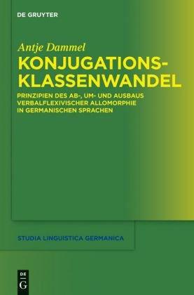 Konjugationsklassenwandel: Prinzipien Des AB-, Um- und Ausbaus Verbalflexivischer Allomorphie in Germanischen Sprachen 9783110240344