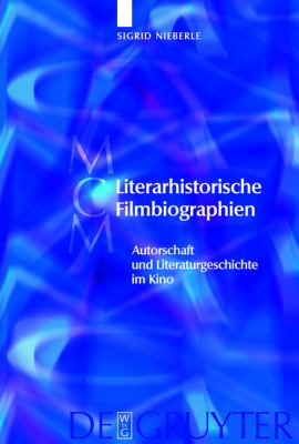 Literarhistorische Filmbiographien: Autorschaft Und Literaturgeschichte Im Kino. Mit Einer Filmographie 1909-2007 9783110200744