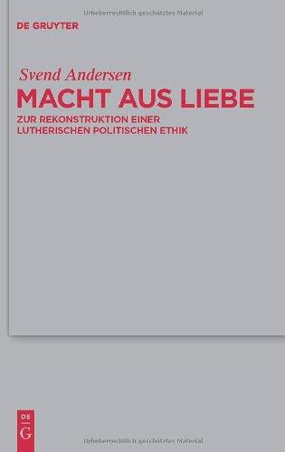 Macht Aus Liebe: Zur Rekonstruktion Einer Lutherischen Politischen Ethik 9783110216295