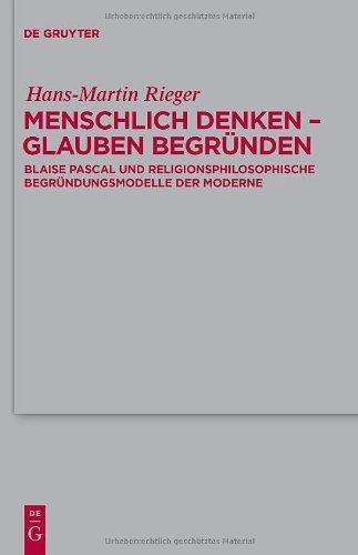 Menschlich Denken - Glauben Begr Nden: Blaise Pascal Und Religionsphilosophische Begr Ndungsmodelle Der Moderne 9783110247787