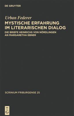 Mystische Erfahrung im Literarischen Dialog: Die Briefe Heinrichs von nordlingen an Margaretha Ebner 9783110206296
