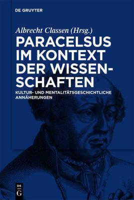 Paracelsus im Kontext der Wissenschaften Seiner Zeit: Kultur- und Mentalitatsgeschichtliche Annaherungen 9783110218862