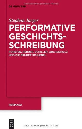 Performative Geschichtsschreibung: Forster, Herder, Schiller, Archenholz Und Die Br Der Schlegel 9783110259087
