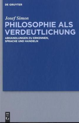 Philosophie ALS Verdeutlichung: Abhandlungen Zu Erkennen, Sprache Und Handeln 9783110246469