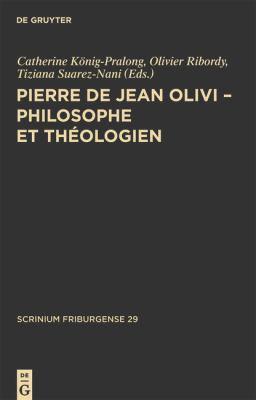 Pierre de Jean Olivi - Philosophe Et Theologien: Actes Du Colloque de Philosophie Medievale. 24-25 Octobre 2008, Universite de Fribourg 9783110240818
