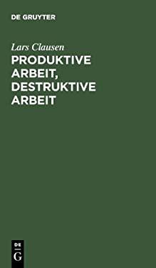 Produktive Arbeit, Destruktive Arbeit: Soziologische Grundlagen 9783110118148