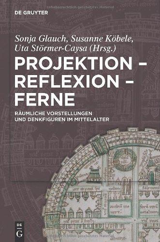Projektion Reflexion Ferne: R Umliche Vorstellungen Und Denkfiguren Im Mittelalter 9783110221459