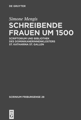 Schreibende Frauen Um 1500: Scriptorium Und Bibliothek Des Dominikanerinnenklosters St. Katharina St. Gallen 9783110220889