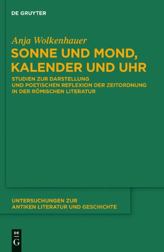 Sonne und Mond, Kalender und Uhr: Studien Zur Darstellung und Poetischen Reflexion der Zeitordnung in der Romischen Literatur 9783110247121