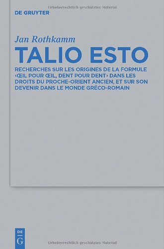 Talio Esto: Recherches Sur Les Origines de La Formule 'Oeil Pour Oeil, Dent Pour Dent' Dans Les Droits Du Proche-Orient Ancien, Et