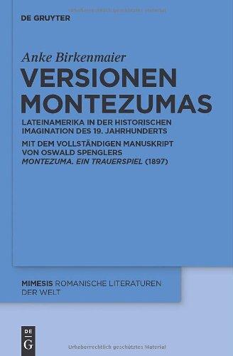 Versionen Montezumas: Lateinamerika in Der Historischen Imagination Des 19. Jahrhunderts. Mit Dem Vollst Ndigen Manuskript Von Oswald Spengl 9783110254761