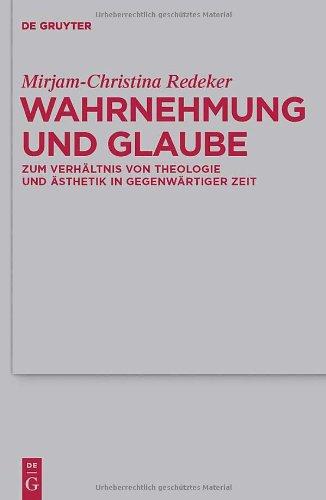 Wahrnehmung Und Glaube: Zum Verhaltnis Von Theologie Und Asthetik In Gegenwartiger Zeit 9783110247824
