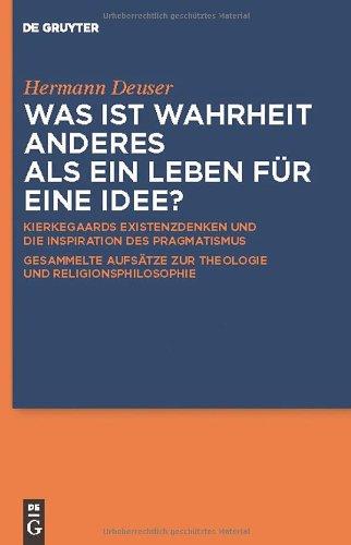 Was Ist Wahrheit Anderes ALS Ein Leben F R Eine Idee?: Kierkegaards Existenzdenken Und Die Inspiration Des Pragmatismus. Gesammelte Aufs Tze Zur Theol 9783110228076