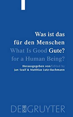 Was ist das fur den Menschen Gute? / What Is Good for a Human Being?: Menschliche Natur und Guterlehre / Human Nature and Values 9783110172065