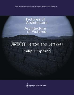 Pictures of Architecture Architecture of Pictures: A Conversation Between Jacques Herzog and Jeff Wall, Moderated by Philip Ursprung 9783211203491