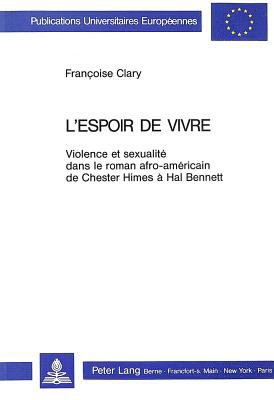 L'espoir de vivre: Violence et sexualite dans le roman afro-americain de Chester Himes a Hal Bennett (European university studies. Series XIV, Anglo-S - Francoise Clary