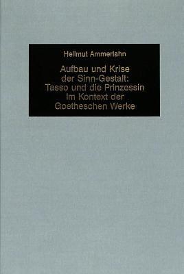 Aufbau Und Krise Der Sinn-Gestalt: Tasso Und Die Prinzessin In Kontext Der Goetheschen Werke 9783261042101