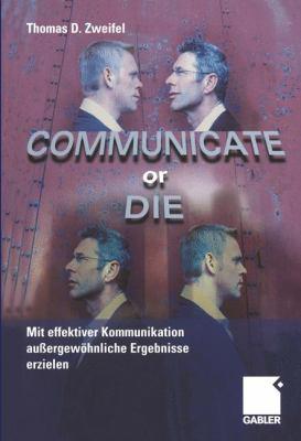 Communicate or Die: Mit Effektiver Kommunikation Au Ergew Hnliche Ergebnisse Erzielen 9783322824905