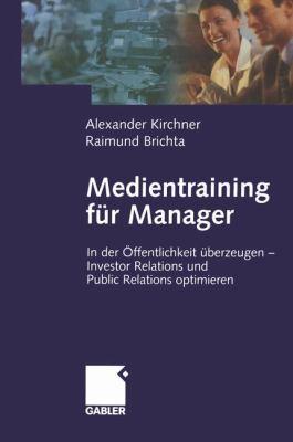 Medientraining F R Manager: In Der Ffentlichkeit Berzeugen Investor Relations Und Public Reations Optimieren 9783322823120