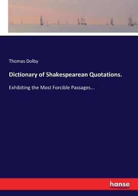 Dictionary of Shakespearean Quotations.: Exhibiting the Most Forcible Passages...